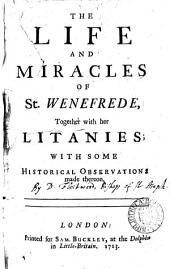The Life and Miracles of St. Wenefrede,: Together with Her Litanies; with Some Historical Observations Made Thereon..