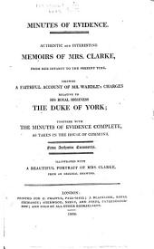 Minutes of Evidence. Authentic and interesting Memoirs of Mrs Clarke, from her infancy to the present time. Likewise a faithful account of Mr Wardle's charges relative to ... the Duke of York; together with the minutes of evidence complete, as taken in the House of Commons, etc