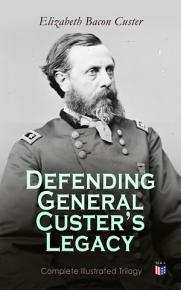 Defending General Custer s Legacy  Complete Illustrated Trilogy PDF