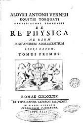 Aloysii Antonii Verneii ... De re physica ad usum Lusitanorum adolescentium libri decem. Tomus primus (-tertius): 2, Volume 1