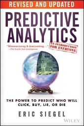Predictive Analytics: The Power to Predict Who Will Click, Buy, Lie, or Die, Edition 2