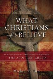 What Christians Ought to Believe: An Introduction to Christian Doctrine Through the Apostles' Creed