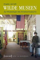Wilde Museen: Zur Museologie des Amateurmuseums