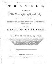 Travels during the years 1787, 1788, and 1789: undertaken more particularly with a view of ascertaining the cultivation, wealth, resources, and national prosperity of the kingdom of France, Volume 1