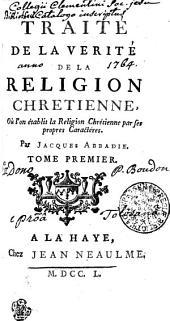TRAITÉ DE LA VERITÉ DE LA RELIGION CHRETIENNE, Ou l'on établit la Religion Chrétienne par ses propres Caractéres: TOME PREMIER, Volume1