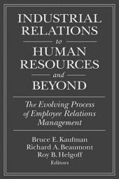 Industrial Relations to Human Resources and Beyond: The Evolving Process of Employee Relations Management: The Evolving Process of Employee Relations Management