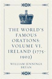 The World's Famous Orations: Volume VI, Ireland (1775-1902)