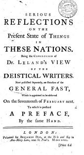 Serious Reflections on the Present State of Things in These Nations: Being the Conclusion of Dr. Leland's View of the Deistical Writers. Now Published Separately, on Occasion of the General Fast, ... To which is Prefixed a Preface, by the Same Hand
