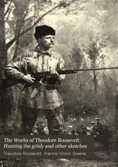 The Works of Theodore Roosevelt: Hunting the grisly and other sketches