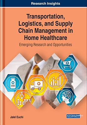 Transportation  Logistics  and Supply Chain Management in Home Healthcare  Emerging Research and Opportunities