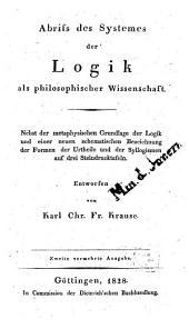 Abriss des Systemes der Logik als philosophischer Wissenschaft: nebst der metaphysischen Grundlage der Logik und einer neuen schematischen Bezeichnung der Formen der Urtheile und der Syllogismen auf drei Steindrucktafeln