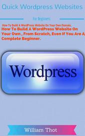 Quick Wordpress Websites For Beginners: How To Build A WordPress Website On Your Own Domain, From Scratch, Even If You Are A Complete Beginner