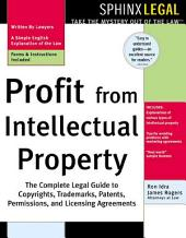 Profit from Intellectual Property: The Complete Legal Guide to Copyrights, Trademarks, Patents, Permissions, and Licensing Agreements