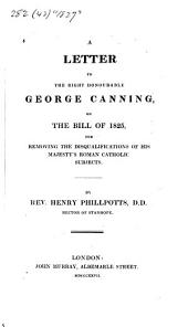 A Letter to the Right Honourable George Canning on the Bill of 1825: For Removing the Disqualifications of His Majesty's Roman Catholic Subjects