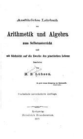 Ausfuhrliches Lehrbuch der Arithmetik und Algebra zum Selbstunterricht und mit Rücksicht auf die Zweck der practischen Lebens