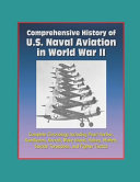 Comprehensive History of U  S  Naval Aviation in World War II   Complete Chronology Including Pearl Harbor  Kamikazes  Aircraft  Wake Island  Halsey  Moffett  Suicide Torpedoes  and Fighter Tactics PDF