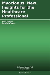 Myoclonus: New Insights for the Healthcare Professional: 2013 Edition: ScholarlyPaper