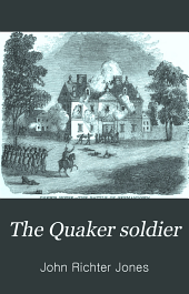 The Quaker Soldier: Or, The British in Philadelphia. An Historical Novel