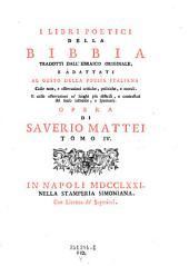 I libri poetici della bibbia tradotti dall'ebraico originale, e adatti al gusto della poesia italiana ... opera di Saverio Mattei