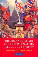 The Monarchy and the British Nation  1780 to the Present PDF