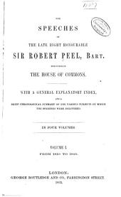 The Speeches of the Late Right Honourable Sir Robert Peel, Bart., Delivered in the House of Commons: With a General Explanatory Index, and a Brief Chronological Summary of the Various Subjects on which the Speeches Were Delivered, Volume 1