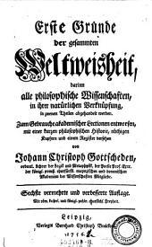 Erste Gründe der gesammten Weltweisheit darinnen alle philosophischen Wissenschaften abgehandelt werden. Von Johann Christoph Gottscheden. 6. verm. u. verb. Aufl