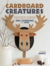 Cardboard Creatures: Contemporary Cardboard Craft Projects for the Home, Celebrations, & Gifts