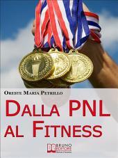 Dalla PNL al Fitness. Come Raggiungere l'Eccellenza nello Sport e nella Vita grazie all'Aiuto della PNL (Ebook italiano - Anteprima Gratis): Come Raggiungere l'Eccellenza nello Sport e nella Vita grazie all'Aiuto della PNL