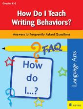 How Do I Teach Writing Behaviors?: Answers to a Frequently Asked Question