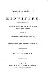 A Practical Treatise on Midwifery: Containing the Results of Sixteen Thousand, Six Hundred and Fifty-four Births, Occurring in the Dublin Lying-in Hospital, During a Period of Seven Years, Commencing November, 1826