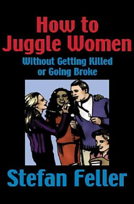 How to Juggle Women Without Getting Killed or Going Broke