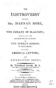 The controversy between mrs  Hannah More and the curate of Blagdon  T  Bere  relative to the conduct of her teacher of the Sunday school in that parish with the original letters  and explanatory notes Book