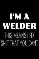 I'm a Welder This Means I Fix Shit You Cant