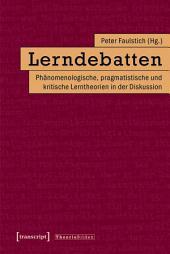 Lerndebatten: Phänomenologische, pragmatistische und kritische Lerntheorien in der Diskussion