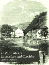 Historic Sites of Lancashire and Cheshire: A Wayfarer's Notes in the Palatine Counties, Historical, Legendary, Genealogical and Descriptive