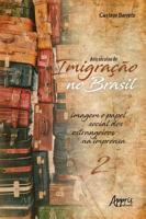 Dois S  culos de Imigra    o no Brasil  Imagem e Papel Social dos Estrangeiros na Imprensa  Volume 2  PDF