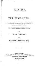 Painting, and The fine arts, articles contributed to the seventh ed. of the Encyclopædia Britannica, by B.R. Haydon and W. Hazlitt