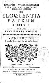Josephi Weissenbach ... De Eloquentia Patrum libri XIII: in usum ecclesiasticorum : volumen VII, operis librum X complectens