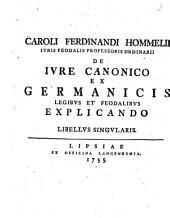 Caroli Ferdinandi Hommelii De Ivre Canonico Ex Germanicis Legibvs Et Feodalibvs Explicando: Libellvs Singvlaris