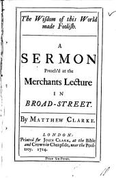 The Wisdom of this World Made Foolish. A Sermon Preach'd at the Merchants Lecture in Broad-street: By Matthew Clarke, Volume 18