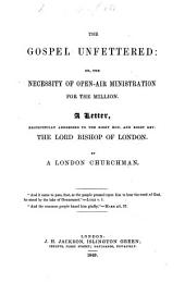 The Gospel Unfettered: Or, the Necessity of Open-air Ministration for the Million. A Letter to the Bishop of London. By a London Churchman