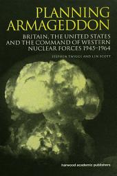 Planning Armageddon: Britain, the United States and the Command of Western Nuclear Forces, 1945-1964