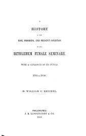 A History of the Rise, Progress, and Present Condition of the Bethlehem Female Seminary: With a Catalogue of Its Pupils, 1785-1858