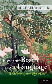 How the Brain Got Language: The Mirror System Hypothesis