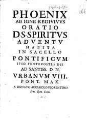 Phoenix ab igne rediuiuus oratio D.S. Spiritus aduentu habita in sacello pontificum ipso Pentecostes die ad santiss. D.N. Vrbanum 8. pont. max. a Donato Acciaiolo Florentino sem.Rom. conu