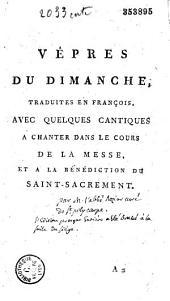 Vêpres du dimanche, traduites en françois, avec quelques cantiques a chanter dans le cours de la messe, et à la bénédiction du SaintSacrement