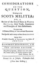 Considerations on the Question, Relating to the Scots Militia: Or, a Review of the Several Shires in North Britain; ... Interspersed with Many Curious Anecdotes: Among Which, a Faithful Character of Archibald Late Duke of Argyle. By Andrew Henderson, A.M.