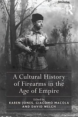A Cultural History of Firearms in the Age of Empire PDF