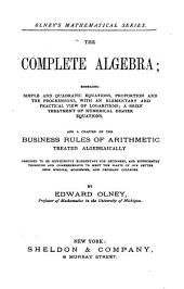 The Complete Algebra: Embracing Simple and Quadratic Equations, Proportion, and the Progressions, with an Elemenary and Practial View of Logarithms, a Brief Treatment of Numerical Higher Equations, and a Chapter on the Business Rules of Arithmetic Treated Algebraically