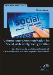 Unternehmenskommunikation im Social Web erfolgreich gestalten: Wie Social Media Marketing erfolgreich als Kommunikationsinstrument eingesetzt werden kann